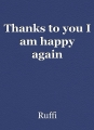 Thanks to you I am happy again