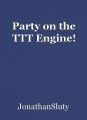 Party on the TTT Engine!