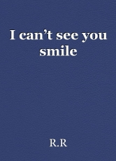 I can't see you smile