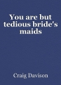 You are but tedious bride's maids