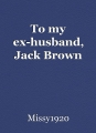 To my ex-husband, Jack Brown