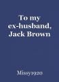 To my ex-husband, Jack Brown