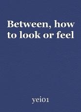 Between, how to look or feel