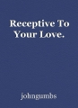Receptive To Your Love.