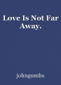 Love Is Not Far Away.