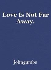 Love Is Not Far Away.