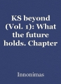 KS beyond (Vol. 1): What the future holds. Chapter 1 & 2