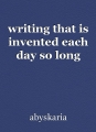 writing that is invented each day so long