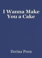 I Wanna Make You a Cake