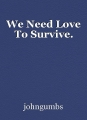 We Need Love To Survive.