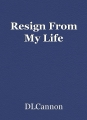 Resign From My Life