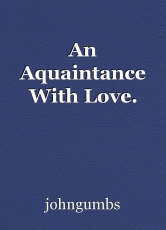 An Aquaintance With Love.