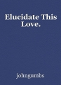 Elucidate This Love.