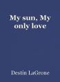 My sun, My only love