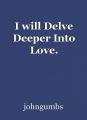 I will Delve Deeper Into Love.