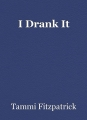 I Drank It
