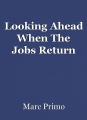Looking Ahead When The Jobs Return