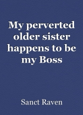 My perverted older sister happens to be my Boss