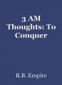 3 AM Thoughts: To Conquer