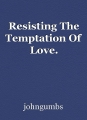 Resisting The Temptation Of Love.