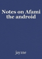 Notes on Afami the android