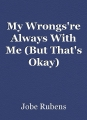 My Wrongs're Always With Me (But That's Okay)