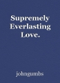 Supremely Everlasting Love.