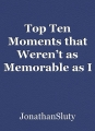 Top Ten Moments that Weren't as Memorable as I Recalled