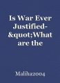 "Is War Ever Justified- ""What are the advantages of war and disadvantages of it"""