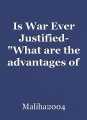 """Is War Ever Justified- """"What are the advantages of war and disadvantages"""""""