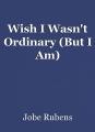 Wish I Wasn't Ordinary (But I Am)