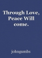 Through Love, Peace Will come.