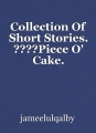 Collection Of Short Stories. ????Piece O' Cake.