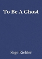 To Be A Ghost