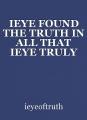 IEYE FOUND THE TRUTH IN ALL THAT IEYE TRULY AM