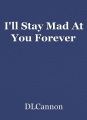 I'll Stay Mad At You Forever