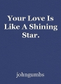 Your Love Is Like A Shining Star.