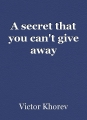 A secret that you can't give away