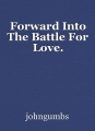 Forward Into The Battle For Love.