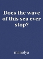 Does the wave of this sea ever stop?