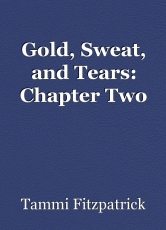 Gold, Sweat, and Tears: Chapter Two