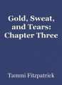 Gold, Sweat, and Tears: Chapter Three