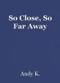So Close, So Far Away