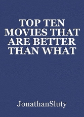 TOP TEN MOVIES THAT ARE BETTER THAN WHAT PEOPLE SAY