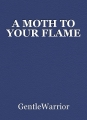 A MOTH TO YOUR FLAME