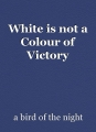 White is not a Colour of Victory