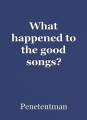 What happened to the good songs?