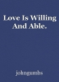 Love Is Willing And Able.