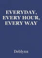 EVERYDAY, EVERY HOUR, EVERY WAY