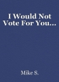 I Would Not Vote For You...